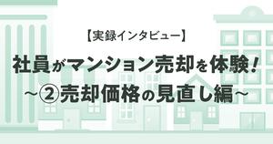 【実録インタビュー】社員が実際にマンション売却を体験!~②売却価格の見直し編~