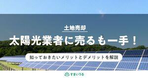 土地を太陽光業者に売却する際の注意点!向き・不向きのチェックは必須!
