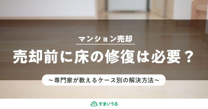 マンションの売却前に床の修復は必要か